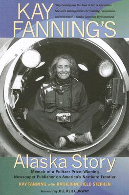 Kay Fanning's Alaska Story: Memoir of a Pulitzer Prize-Winning Newspaper Publisher on America's Northern Frontier