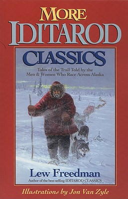More Iditarod Classics: Tales of the Trail Told by the Men and Women Who Race Across Alaska