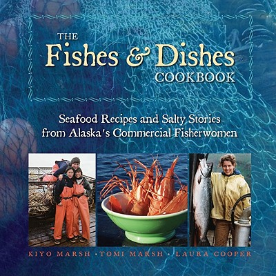 Fishes & Dishes Cookbook: The Seafood Recipes and Salty Stories from Alaska's Commercial Fisherwomen