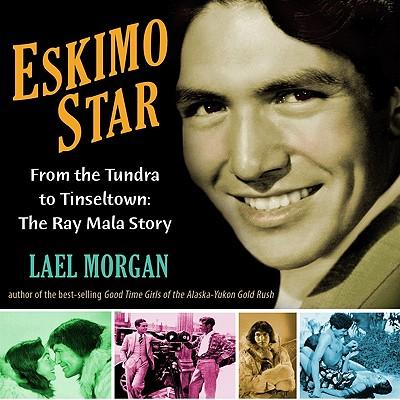 Eskimo Star: From the Tundra to Tinseltown: The Ray Mala Story